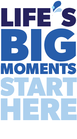 Life's Big Moments Start Here